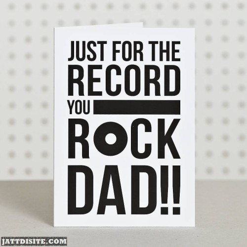 Just For The Record You Rock Dad