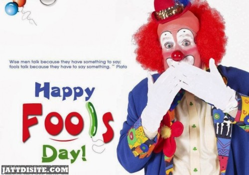 Wise Men Talk Because They Have Something To Say Fools Talk Because They Have To Say Something - Happy Fools Day