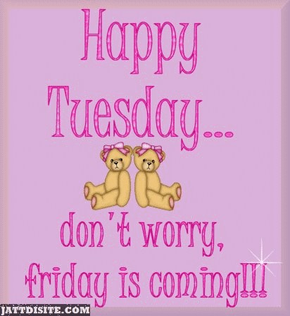 Happy Tuesday Dont Worry Its Friday Come