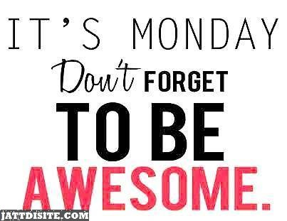 Its Monday So Dont Forget To Be Awesome