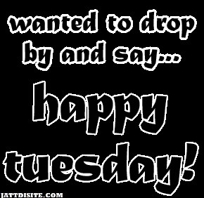 Wanted To Drop By And Say Happy Tuesday